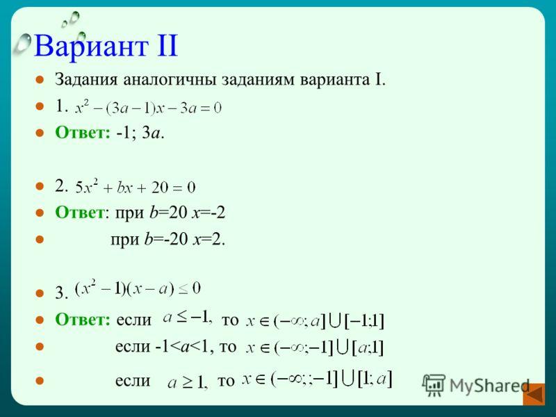 Вариант II Задания аналогичны заданиям варианта I. 1. Ответ: -1; 3а. 2. Ответ: при b=20 x=-2 при b=-20 x=2. 3. Ответ: если то если -1
