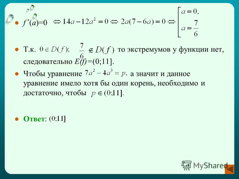 f (a)=0 Т.к. то экстремумов у функции нет, следовательно E(f)=(0;11]. Чтобы уравнение а значит и данное уравнение имело хотя бы один корень, необходимо и достаточно, чтобы Ответ: