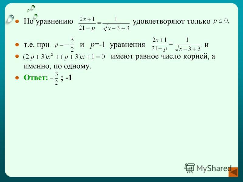 Но уравнению удовлетворяют только т.е. при и p=-1 уравнения и имеют равное число корней, а именно, по одному. Ответ: ; -1