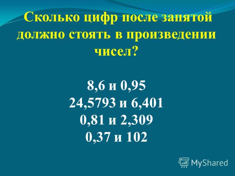 Сколько цифр после запятой должно стоять в произведении чисел? 8,6 и 0,95 24,5793 и 6,401 0,81 и 2,309 0,37 и 102