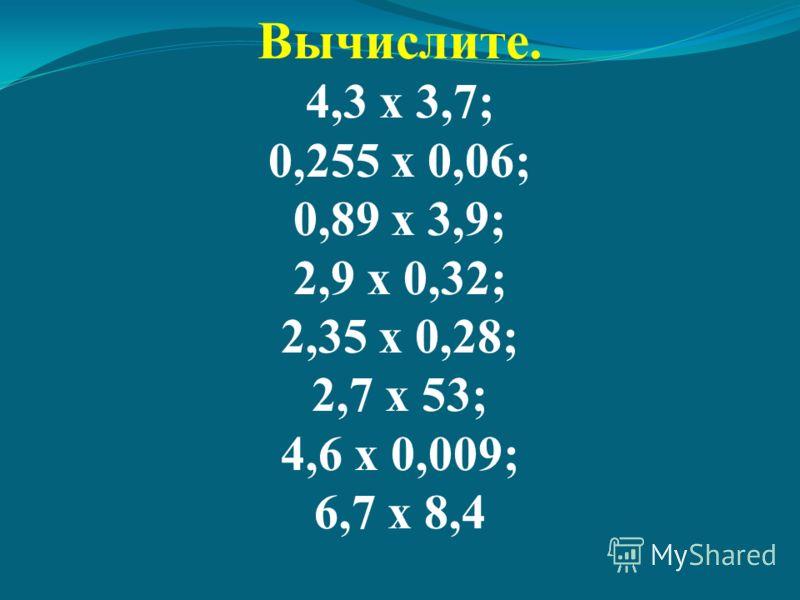 Вычислите. 4,3 х 3,7; 0,255 х 0,06; 0,89 х 3,9; 2,9 х 0,32; 2,35 х 0,28; 2,7 х 53; 4,6 х 0,009; 6,7 х 8,4