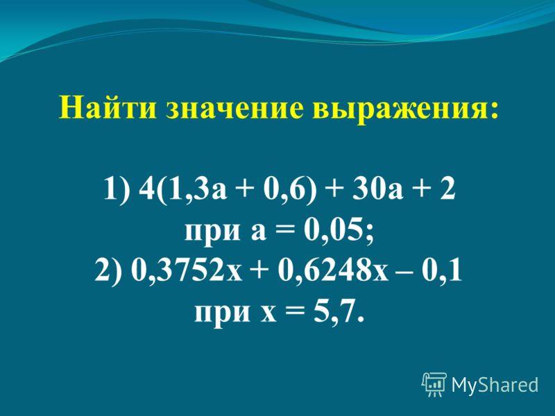 Найти значение выражения: 1) 4(1,3а + 0,6) + 30а + 2 при а = 0,05; 2) 0,3752х + 0,6248х – 0,1 при х = 5,7.