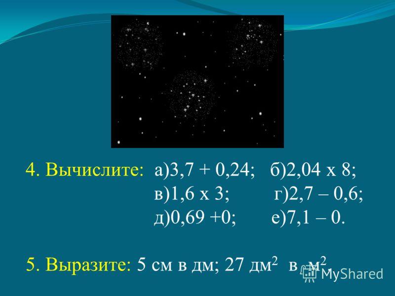 4. Вычислите: а)3,7 + 0,24; б)2,04 х 8; в)1,6 х 3; г)2,7 – 0,6; д)0,69 +0; е)7,1 – 0. 5. Выразите: 5 см в дм; 27 дм 2 в м 2.