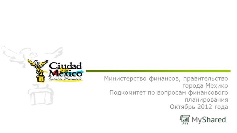 Министерство финансов, правительство города Мехико Подкомитет по вопросам финансового планирования Октябрь 2012 года