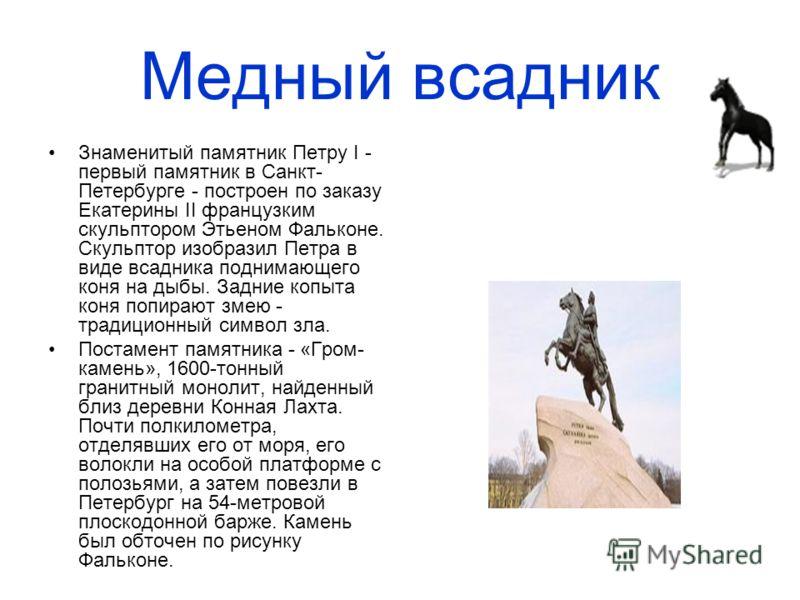 Медный всадник Знаменитый памятник Петру I - первый памятник в Санкт- Петербурге - построен по заказу Екатерины II французким скульптором Этьеном Фальконе. Скульптор изобразил Петра в виде всадника поднимающего коня на дыбы. Задние копыта коня попира