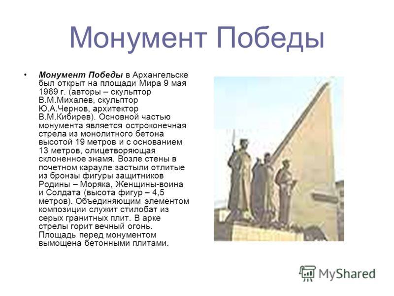 Монумент Победы Монумент Победы в Архангельске был открыт на площади Мира 9 мая 1969 г. (авторы – скульптор В.М.Михалев, скульптор Ю.А.Чернов, архитектор В.М.Кибирев). Основной частью монумента является остроконечная стрела из монолитного бетона высо