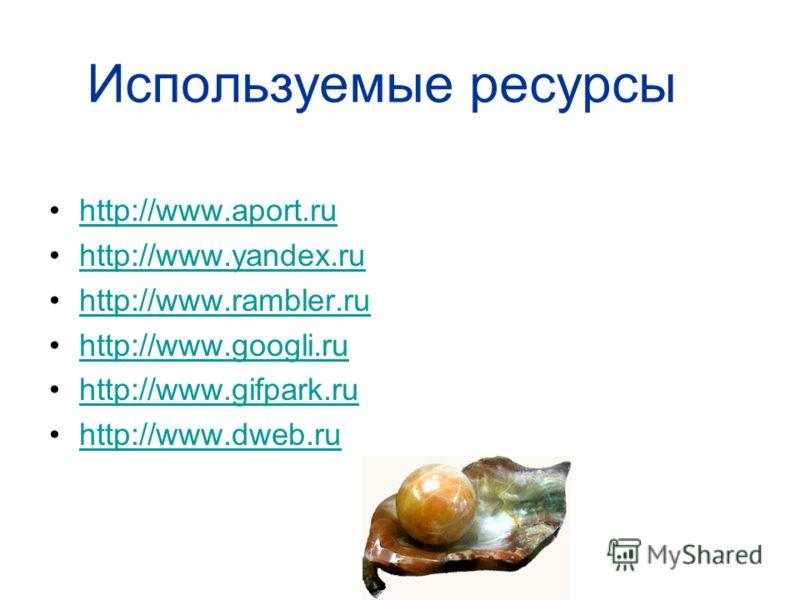 Используемые ресурсы http://www.aport.ruhttp://www.aport.ru http://www.yandex.ruhttp://www.yandex.ru http://www.rambler.ruhttp://www.rambler.ru http://www.googli.ruhttp://www.googli.ru http://www.gifpark.ruhttp://www.gifpark.ru http://www.dweb.ruhttp