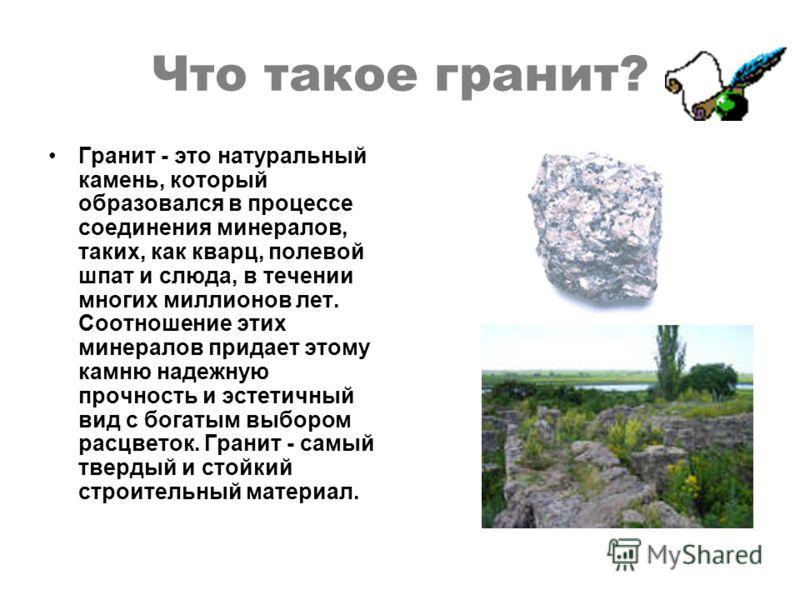 Что такое гранит? Гранит - это натуральный камень, который образовался в процессе соединения минералов, таких, как кварц, полевой шпат и слюда, в течении многих миллионов лет. Соотношение этих минералов придает этому камню надежную прочность и эстети