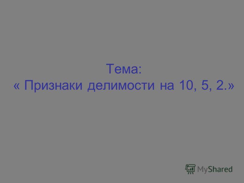 Тема: « Признаки делимости на 10, 5, 2.»