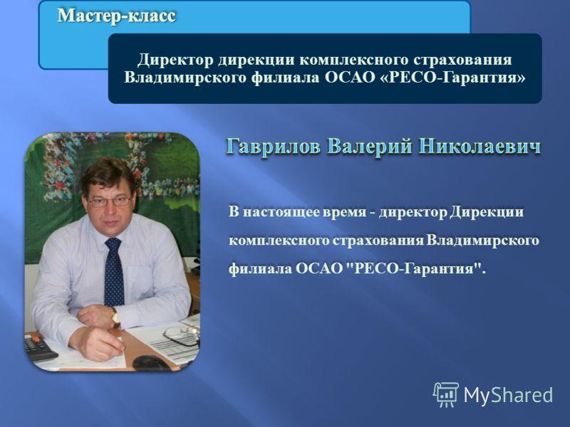 Директор дирекции комплексного страхования Владимирского филиала ОСАО «РЕСО-Гарантия» В настоящее время - директор Дирекции комплексного страхования Владимирского филиала ОСАО  РЕСО - Гарантия .