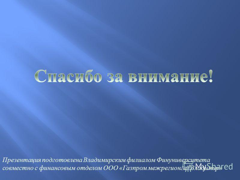 Презентация подготовлена Владимирским филиалом Финуниверситета совместно с финансовым отделом ООО « Газпром межрегионгаз Владимир »