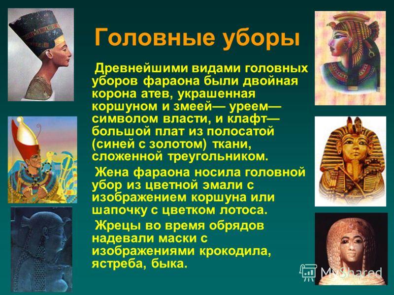 Головные уборы Древнейшими видами головных уборов фараона были двойная корона атев, украшенная коршуном и змеей уреем символом власти, и клафт большой плат из полосатой (синей с золотом) ткани, сложенной треугольником. Жена фараона носила головной уб