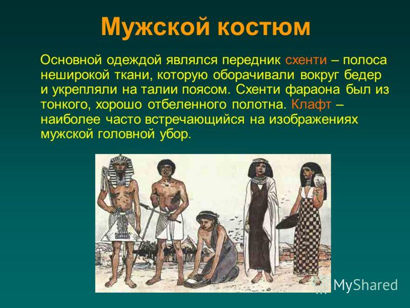 Мужской костюм Основной одеждой являлся передник схенти – полоса неширокой ткани, которую оборачивали вокруг бедер и укрепляли на талии поясом. Схенти фараона был из тонкого, хорошо отбеленного полотна. Клафт – наиболее часто встречающийся на изображ