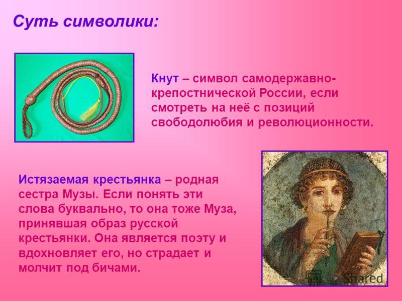 Кнут – символ самодержавно- крепостнической России, если смотреть на неё с позиций свободолюбия и революционности. Истязаемая крестьянка – родная сестра Музы. Если понять эти слова буквально, то она тоже Муза, принявшая образ русской крестьянки. Она