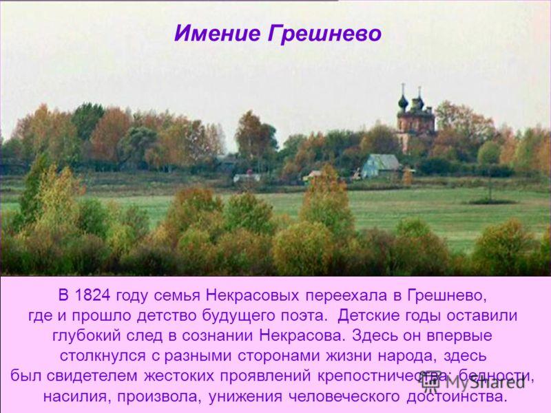 Имение Грешнево В 1824 году семья Некрасовых переехала в Грешнево, где и прошло детство будущего поэта. Детские годы оставили глубокий след в сознании Некрасова. Здесь он впервые столкнулся с разными сторонами жизни народа, здесь был свидетелем жесто
