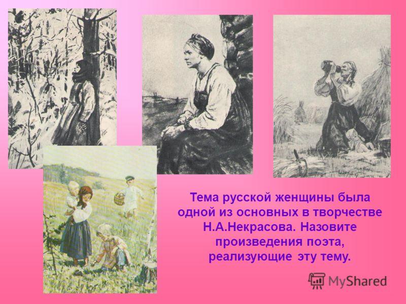 Тема русской женщины была одной из основных в творчестве Н.А.Некрасова. Назовите произведения поэта, реализующие эту тему.