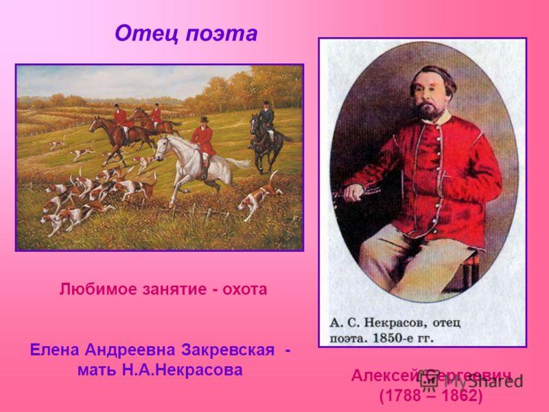 Отец поэта Алексей Сергеевич (1788 – 1862) Любимое занятие - охота Елена Андреевна Закревская - мать Н.А.Некрасова