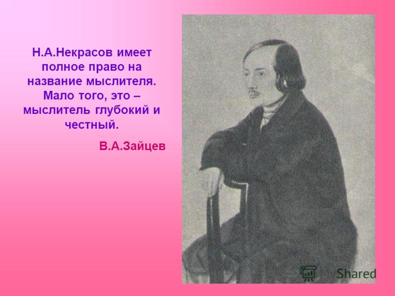 Н.А.Некрасов имеет полное право на название мыслителя. Мало того, это – мыслитель глубокий и честный. В.А.Зайцев