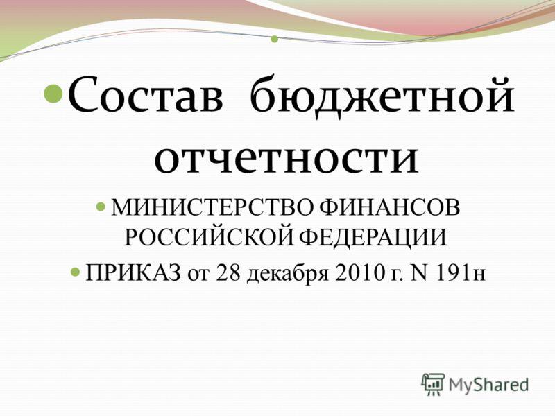 Состав бюджетной отчетности МИНИСТЕРСТВО ФИНАНСОВ РОССИЙСКОЙ ФЕДЕРАЦИИ ПРИКАЗ от 28 декабря 2010 г. N 191н