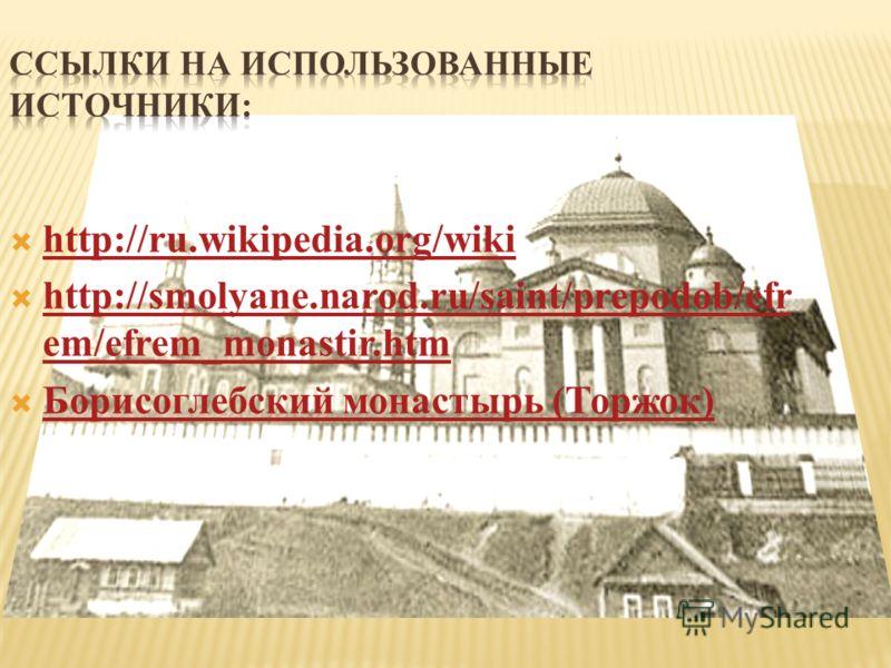 http://ru.wikipedia.org/wiki http://smolyane.narod.ru/saint/prepodob/efr em/efrem_monastir.htm Борисоглебский монастырь (Торжок)
