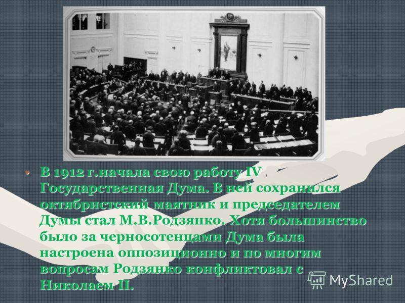 В 1912 г.начала свою работу IV Государственная Дума. В ней сохранился октябристский маятник и председателем Думы стал М.В.Родзянко. Хотя большинство было за черносотенцами Дума была настроена оппозиционно и по многим вопросам Родзянко конфликтовал с