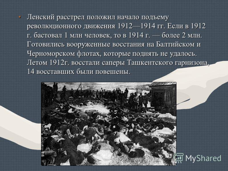 Ленский расстрел положил начало подъему революционного движения 19121914 гг. Если в 1912 г. бастовал 1 млн человек, то в 1914 г. более 2 млн. Готовились вооруженные восстания на Балтийском и Черноморском флотах, которые поднять не удалось. Летом 1912
