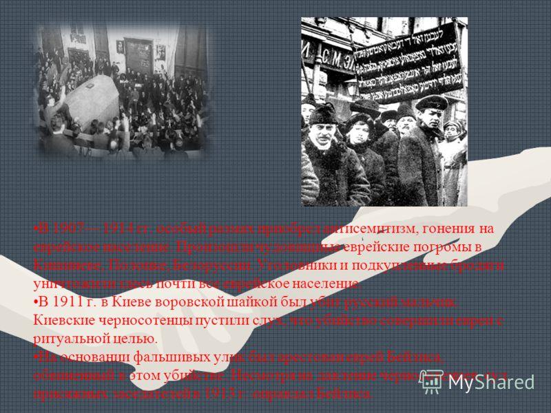 В 1907 1914 гг. особый размах приобрел антисемитизм, гонения на еврейское население. Произошли чудовищные еврейские погромы в Кишиневе, Полоцке, Белоруссии. Уголовники и подкупленные бродяги уничтожили здесь почти все еврейское население. В 1911 г. в