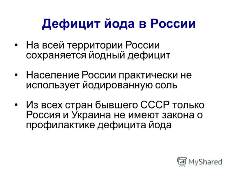 Дефицит йода в России На всей территории России сохраняется йодный дефицит Население России практически не использует йодированную соль Из всех стран бывшего СССР только Россия и Украина не имеют закона о профилактике дефицита йода