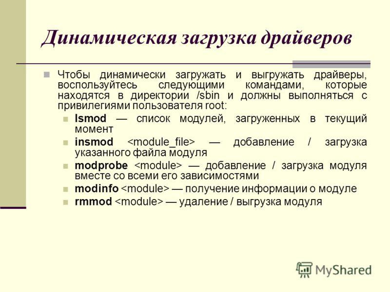 Чтобы динамически загружать и выгружать драйверы, воспользуйтесь следующими командами, которые находятся в директории /sbin и должны выполняться с привилегиями пользователя root: lsmod список модулей, загруженных в текущий момент insmod добавление /