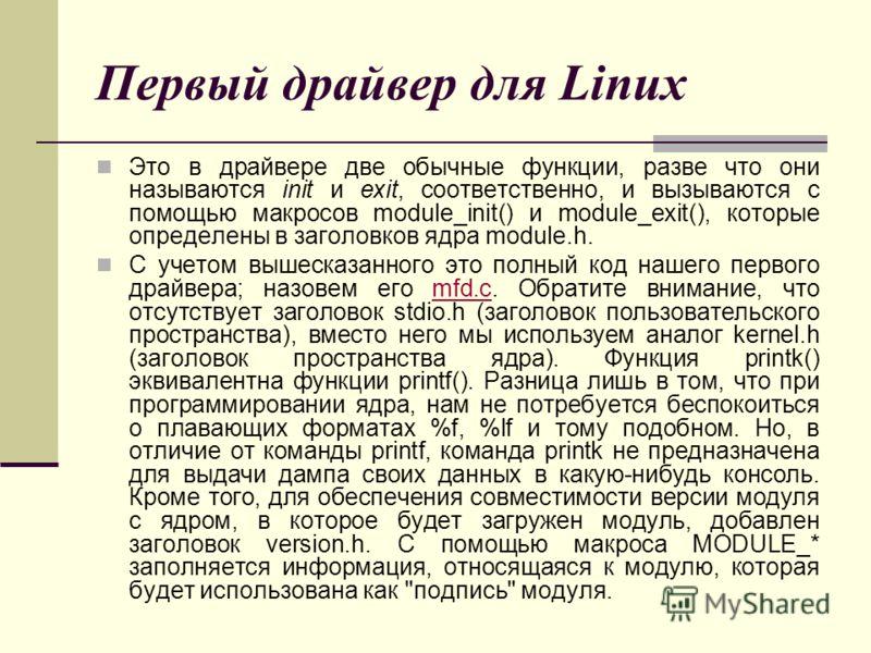 Первый драйвер для Linux Это в драйвере две обычные функции, разве что они называются init и exit, соответственно, и вызываются с помощью макросов module_init() и module_exit(), которые определены в заголовков ядра module.h. С учетом вышесказанного э