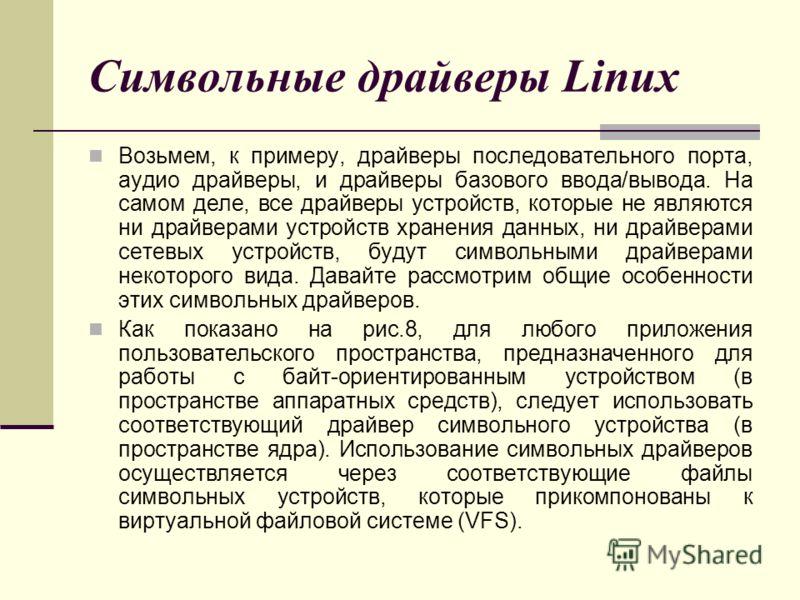Символьные драйверы Linux Возьмем, к примеру, драйверы последовательного порта, аудио драйверы, и драйверы базового ввода/вывода. На самом деле, все драйверы устройств, которые не являются ни драйверами устройств хранения данных, ни драйверами сетевы
