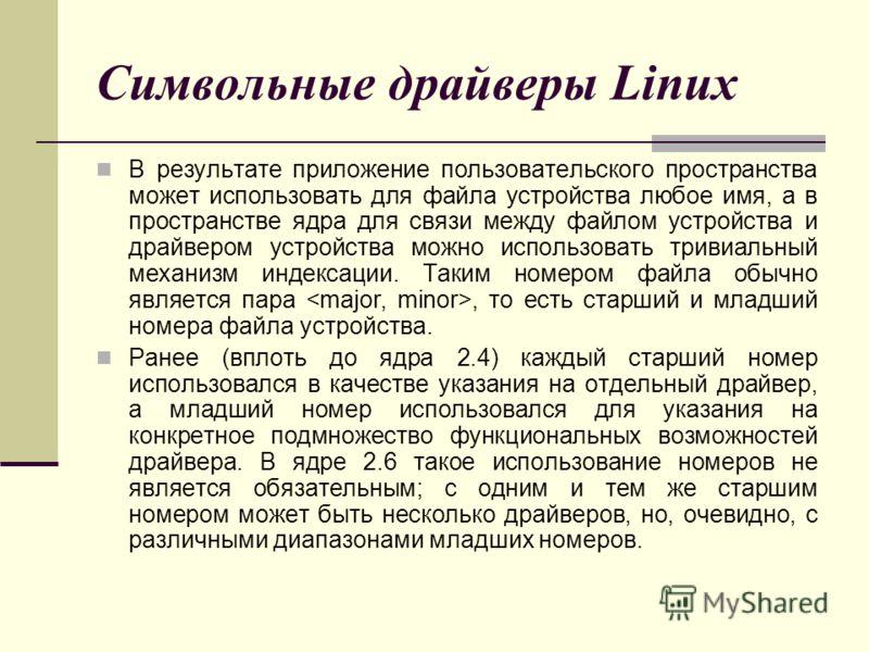 Символьные драйверы Linux В результате приложение пользовательского пространства может использовать для файла устройства любое имя, а в пространстве ядра для связи между файлом устройства и драйвером устройства можно использовать тривиальный механизм