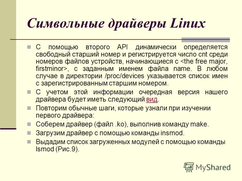 Символьные драйверы Linux С помощью второго API динамически определяется свободный старший номер и регистрируется число cnt среди номеров файлов устройств, начинающиеся с, с заданным именем файла name. В любом случае в директории /proc/devices указыв