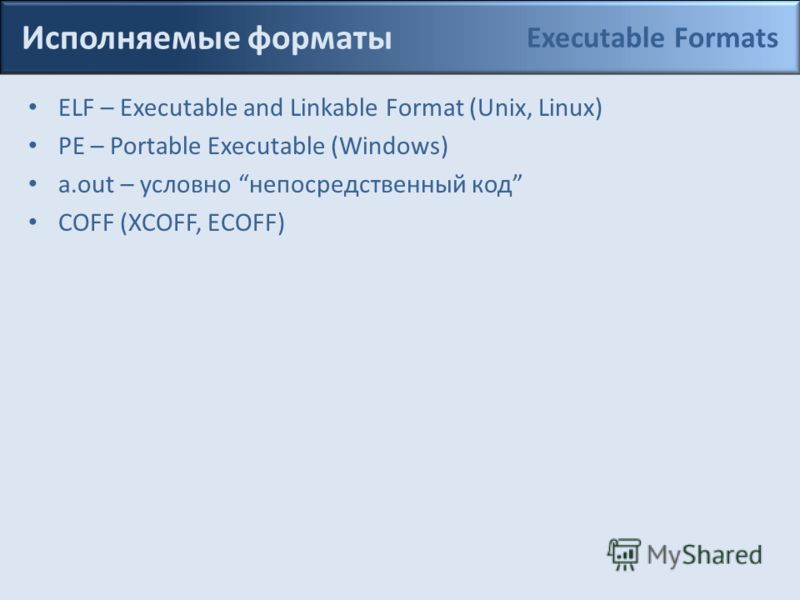 Исполняемые форматы ELF – Executable and Linkable Format (Unix, Linux) PE – Portable Executable (Windows) a.out – условно непосредственный код COFF (XCOFF, ECOFF) Executable Formats