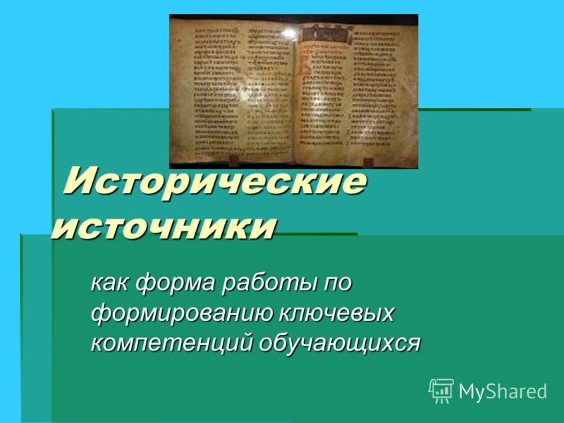 Исторические источники Исторические источники как форма работы по формированию ключевых компетенций обучающихся