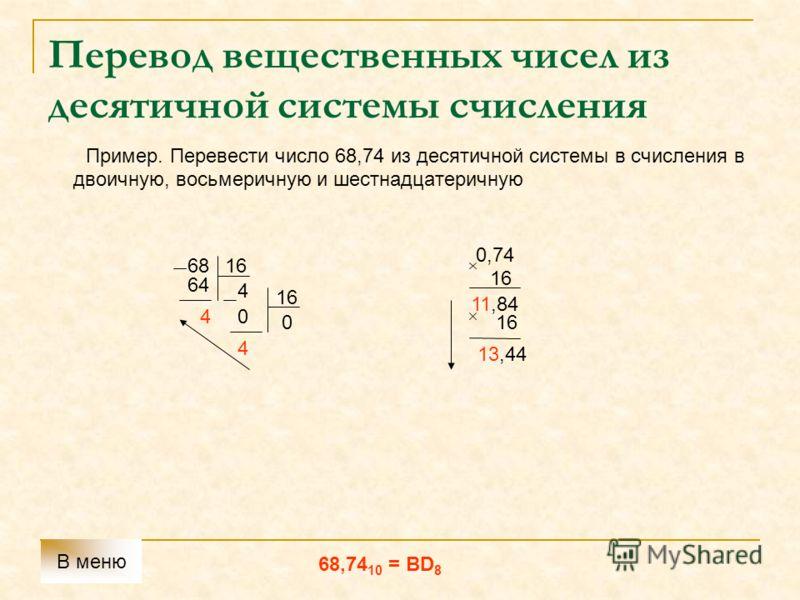 Перевод вещественных чисел из десятичной системы счисления Пример. Перевести число 68,74 из десятичной системы в счисления в двоичную, восьмеричную и шестнадцатеричную 6816 6464 4 4 0 4 0 0,74 16 11,84 16 13,44 68,74 10 = BD 8 В меню