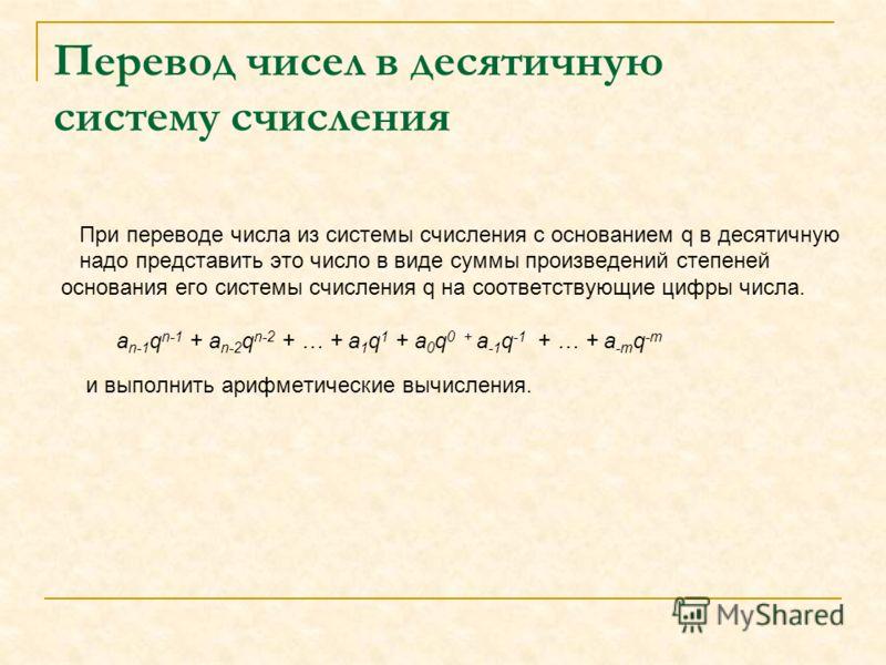 Перевод чисел в десятичную систему счисления При переводе числа из системы счисления с основанием q в десятичную надо представить это число в виде суммы произведений степеней основания его системы счисления q на соответствующие цифры числа. a n-1 q n