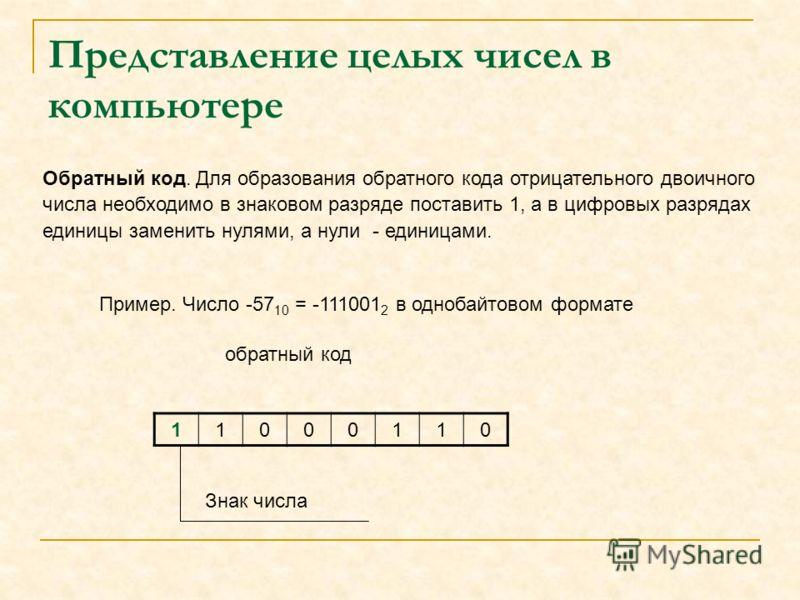 Представление целых чисел в компьютере Пример. Число -57 10 = -111001 2 в однобайтовом формате 11000110 Знак числа Обратный код. Для образования обратного кода отрицательного двоичного числа необходимо в знаковом разряде поставить 1, а в цифровых раз