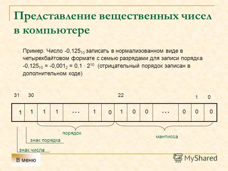 Представление вещественных чисел в компьютере Пример. Число -0,125 10 записать в нормализованном виде в четырехбайтовом формате с семью разрядами для записи порядка -0,125 10 = -0,001 2 = 0,1 2 10 (отрицательный порядок записан в дополнительном коде)