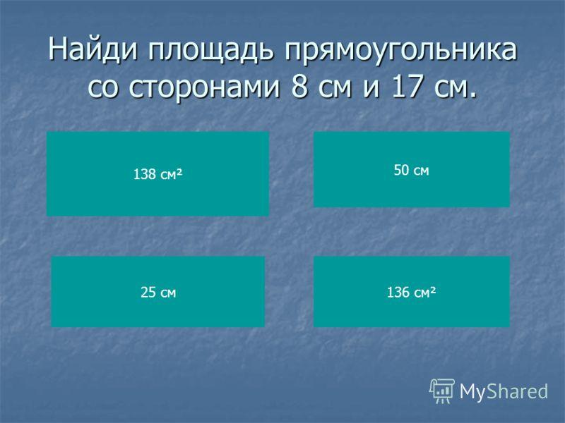 Найди площадь прямоугольника со сторонами 8 см и 17 см. 138 см² 25 см 50 см 136 см²