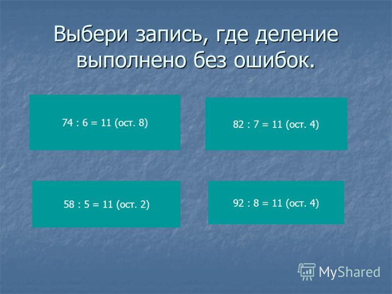 Выбери запись, где деление выполнено без ошибок. 74 : 6 = 11 (ост. 8) 58 : 5 = 11 (ост. 2) 82 : 7 = 11 (ост. 4) 92 : 8 = 11 (ост. 4)