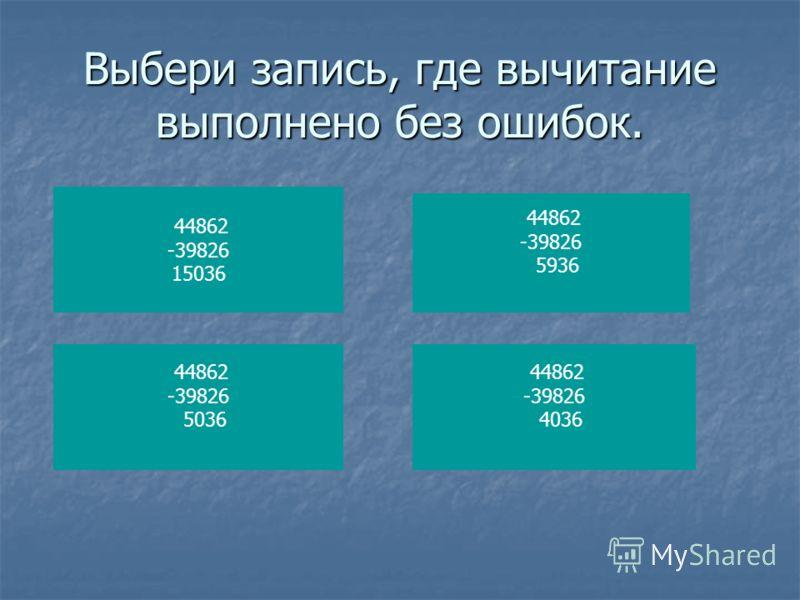 Выбери запись, где вычитание выполнено без ошибок. 44862 -39826 15036 44862 -39826 5036 44862 -39826 5936 44862 -39826 4036