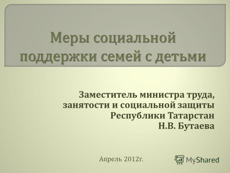 Заместитель министра труда, занятости и социальной защиты Республики Татарстан Н. В. Бутаева Апрель 2012 г.