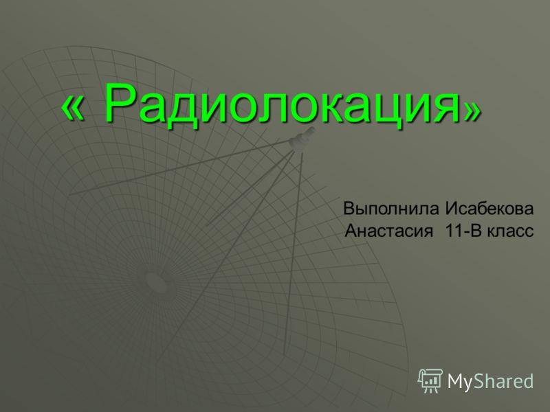 « Радиолокация » Выполнила Исабекова Анастасия 11-В класс