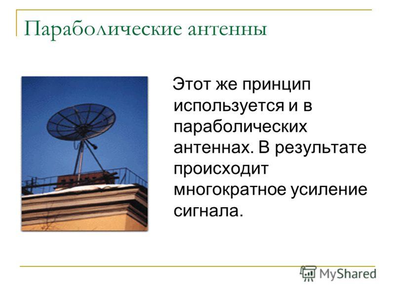 Параболические антенны Этот же принцип используется и в параболических антеннах. В результате происходит многократное усиление сигнала.