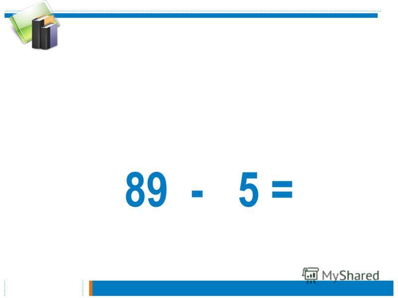 89 - 5 =