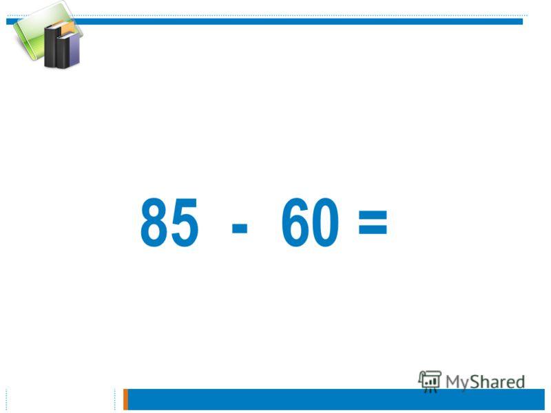 85 - 60 =