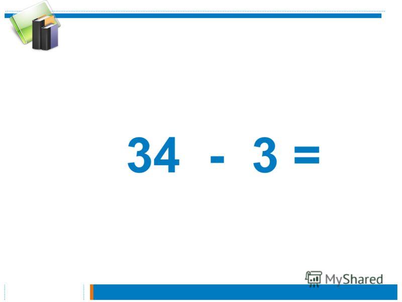 34 - 3 =