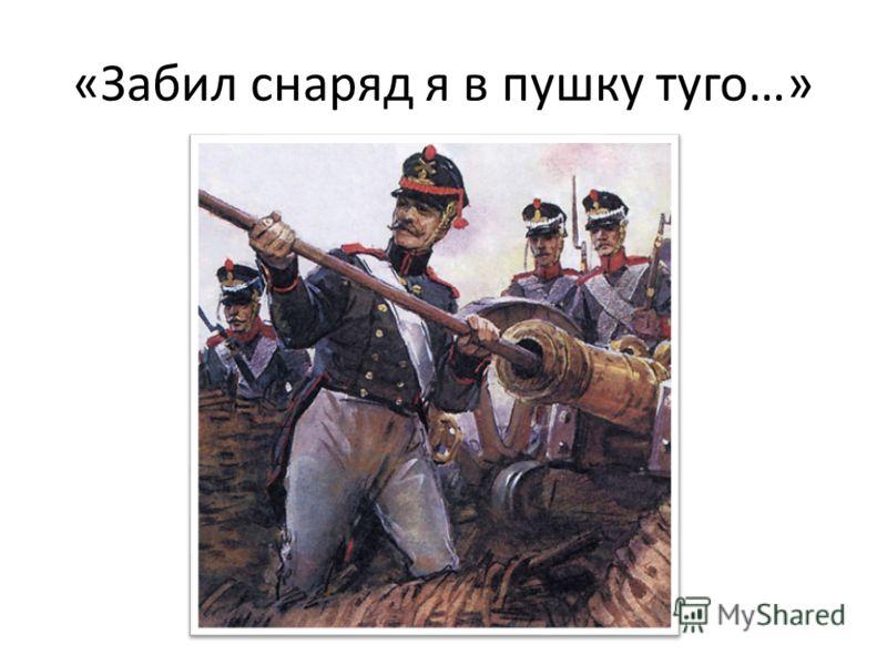 «Забил снаряд я в пушку туго…»