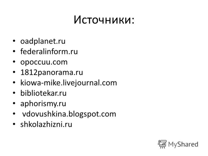 Источники: oadplanet.ru federalinform.ru opoccuu.com 1812panorama.ru kiowa-mike.livejournal.com bibliotekar.ru aphorismy.ru vdovushkina.blogspot.com shkolazhizni.ru